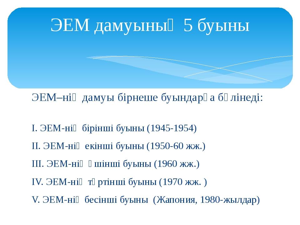 ЭЕМ дамуының 5 буыны ЭЕМ–нің дамуы бірнеше буындарға бөлінеді:   І. ЭЕМ-нің...