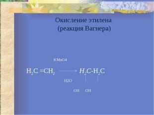 Окисление этилена (реакция Вагнера) KMnO4 H2C =CH2  Н2С-Н2С H2O ОН ОН