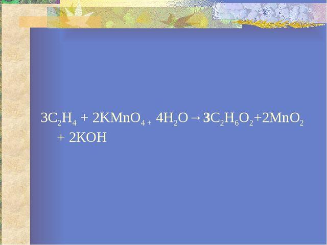 3С2Н4 + 2KMnO4 + 4Н2О→3С2Н6О2+2MnО2 + 2КОН