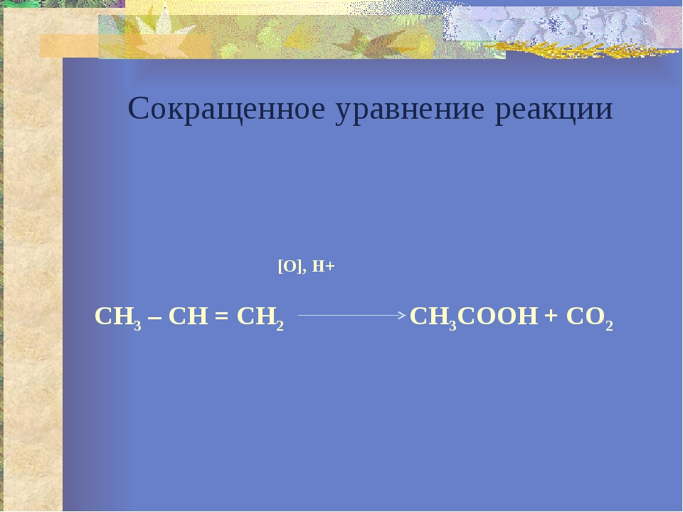Сокращенное уравнение реакции [O], H+ CH3 – CH = CH2 CH3COOH + CO2