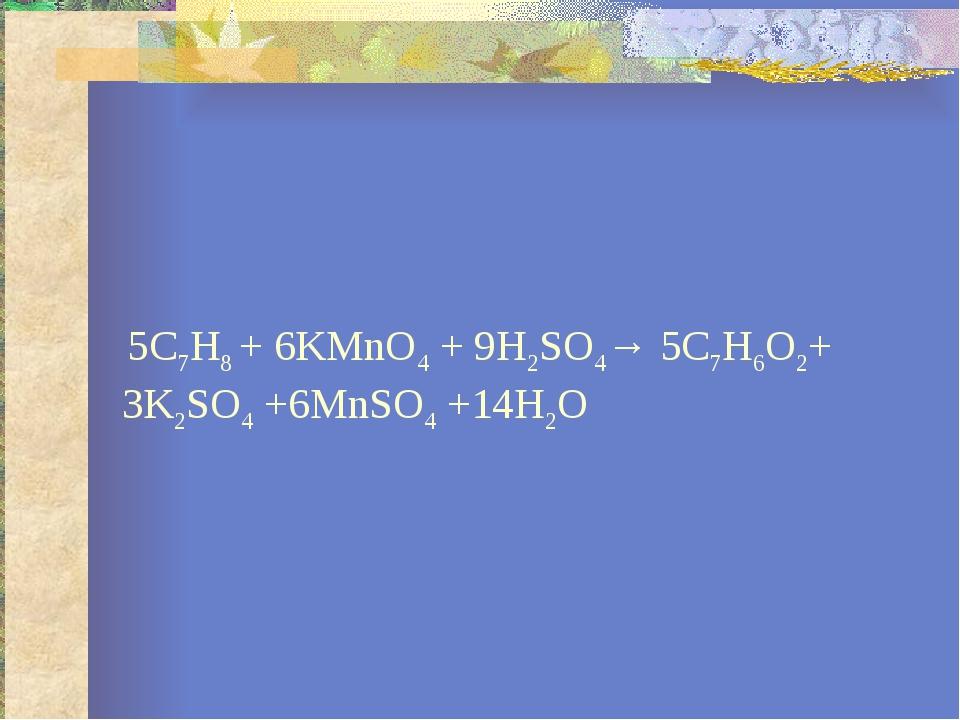 5С7Н8 + 6KMnO4 + 9H2SO4→ 5С7Н6О2+ 3K2SO4 +6MnSO4 +14H2O