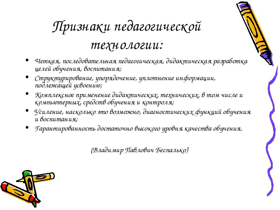 Признаки педагогической технологии: Четкая, последовательная педагогическая,...