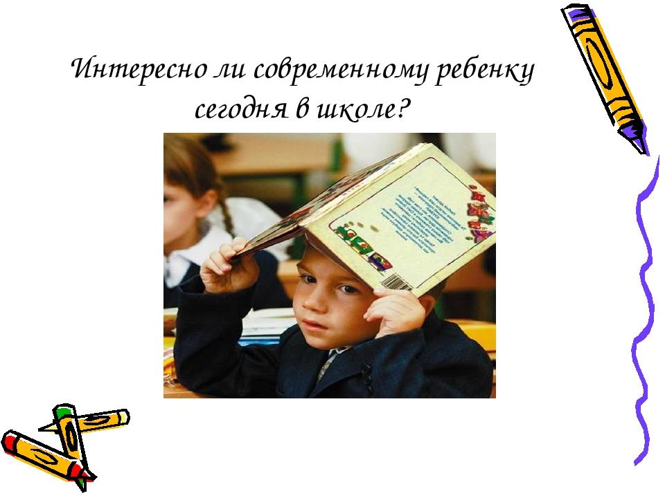 Интересно ли современному ребенку сегодня в школе?
