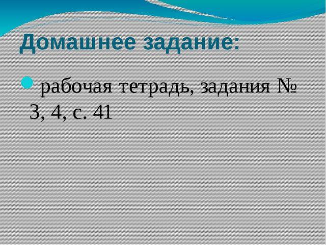 Домашнее задание: рабочая тетрадь, задания № 3, 4, с. 41