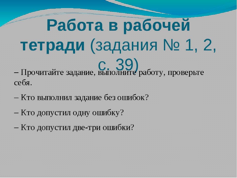Работа в рабочей тетради (задания № 1, 2, с. 39) – Прочитайте задание, выполн...