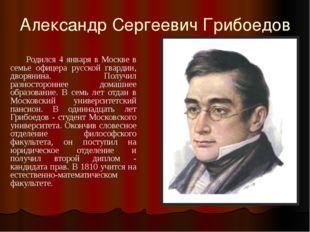 Александр Сергеевич Грибоедов        Родился 4 января в Москве в семье офице