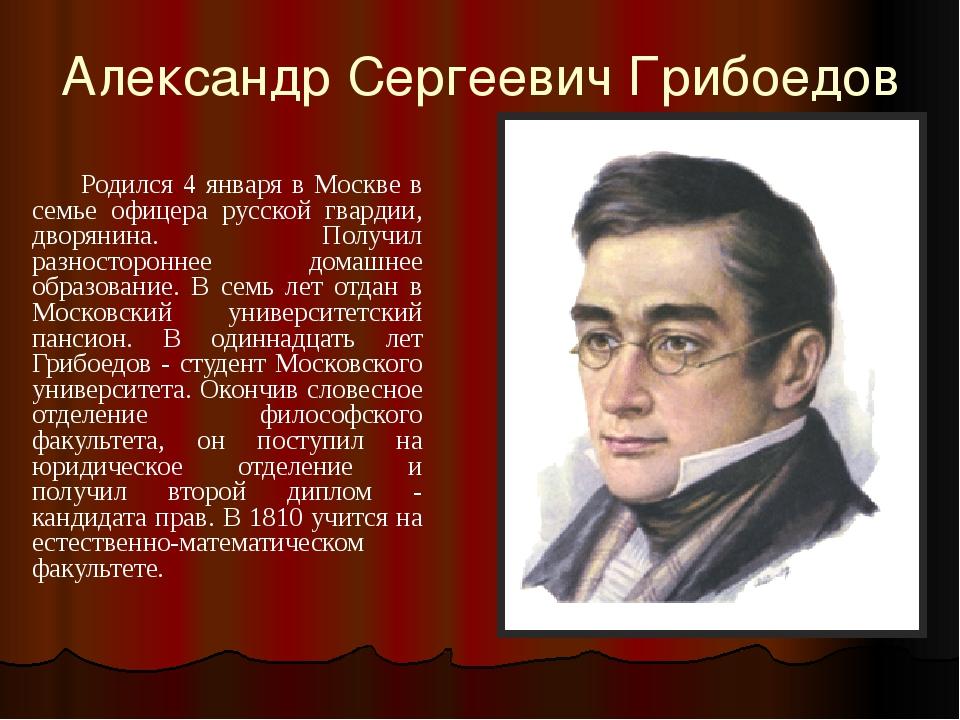 Александр Сергеевич Грибоедов        Родился 4 января в Москве в семье офице...