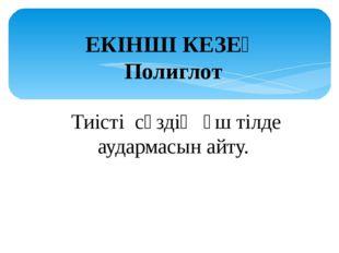 ЕКІНШІ КЕЗЕҢ Полиглот Тиістісөздіңүш тілде аудармасын айту.