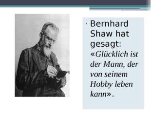 Bernhard Shaw hat gesagt: «Glücklich ist der Mann, der von seinem Hobby leben