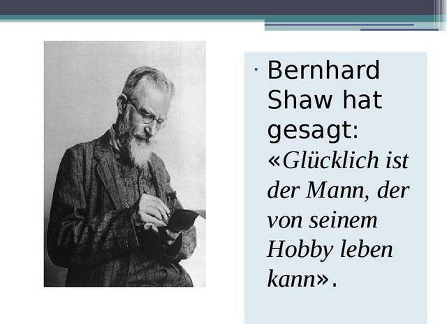 Bernhard Shaw hat gesagt: «Glücklich ist der Mann, der von seinem Hobby leben...