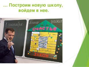 … Построим новую школу, войдем внее.