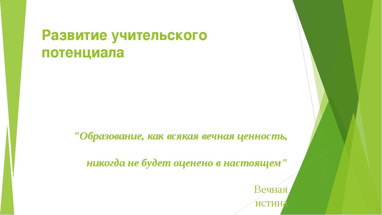 """Развитие учительского потенциала """"Образование, как всякая вечная ценность, ни..."""