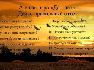 А у нас игра «Да - нет» Дайте правильный ответ 1. Осенью цветут цветы? 2. Осе