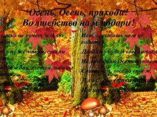 Осень, Осень, приходи! Волшебство нам подари! Солнышко не хочет землю согрева