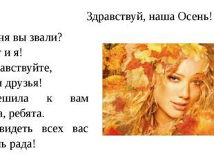 Здравствуй, наша Осень! Меня вы звали? Вот и я! Здравствуйте, мои друзья! Спе
