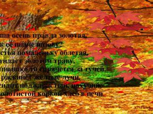 Наша осень правда золотая, Как её иначе назову? Листья помаленьку облетая, У
