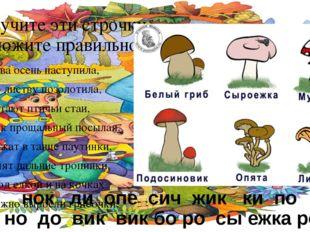 Изучите эти строчки, Сложите правильно грибочки. Снова осень наступила, Всю л