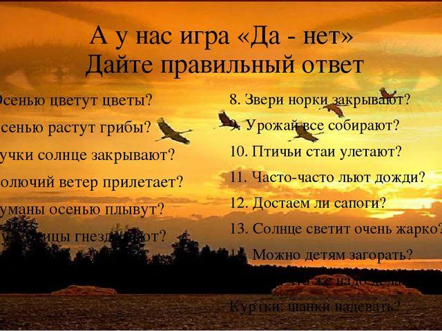 А у нас игра «Да - нет» Дайте правильный ответ 1. Осенью цветут цветы? 2. Осе...