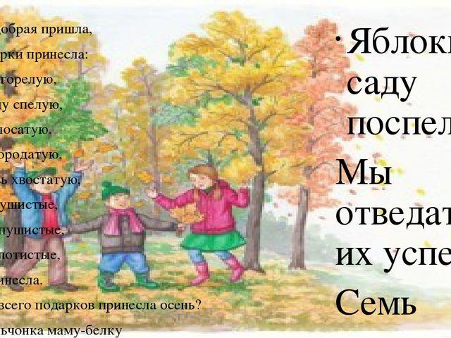 Осень добрая пришла, Нам подарки принесла: Гречку загорелую, И пшеницу спелу...