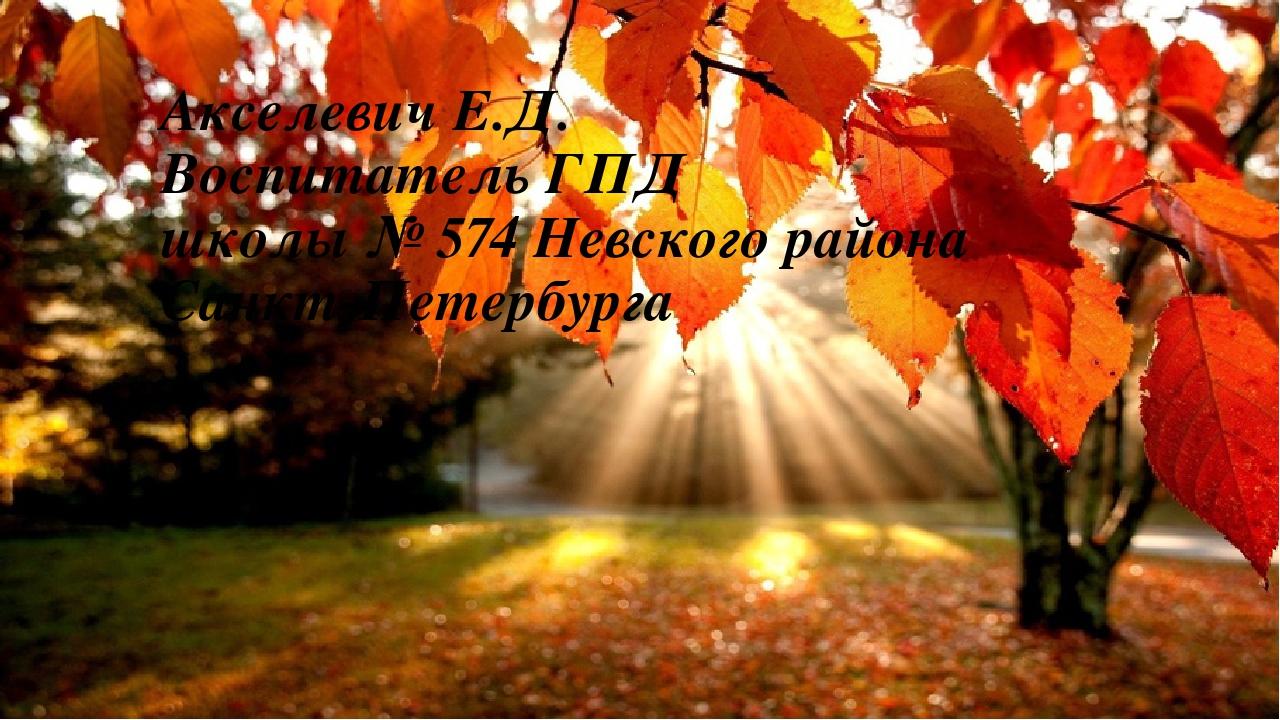 Акселевич Е.Д. Воспитатель ГПД школы № 574 Невского района Санкт-Петербурга