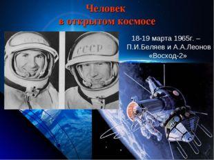 Человек в открытом космосе 18-19 марта 1965г. –П.И.Беляев и А.А.Леонов «Восхо