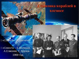 Стыковка кораблей в космосе  «Союз-4» - В.Шаталов  «Союз-5» - Б.Волынов, А.