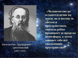 «Человечество не останется вечно на земле, но в погоне за светом и пространс