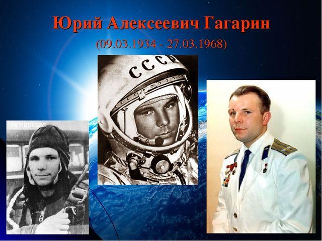 Юрий Алексеевич Гагарин (09.03.1934 - 27.03.1968)