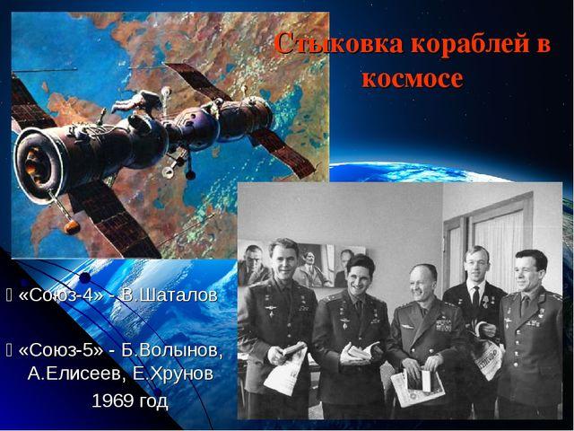 Стыковка кораблей в космосе  «Союз-4» - В.Шаталов  «Союз-5» - Б.Волынов, А....
