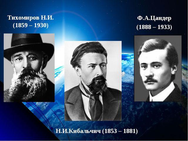 Тихомиров Н.И. (1859 – 1930) Ф.А.Цандер (1888 – 1933) Н.И.Кибальчич (1853 – 1...