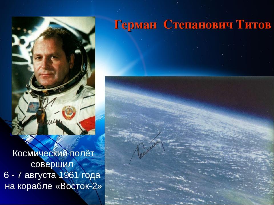 Космический полёт совершил 6 - 7 августа 1961 года нa корабле «Восток-2» Гер...