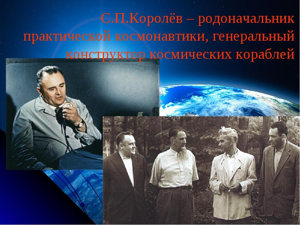 С.П.Королёв – родоначальник практической космонавтики, генеральный конструкто...