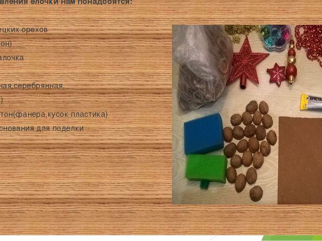 Для изготовления ёлочки нам понадобятся: -скорлупа грецких орехов -губки (по...