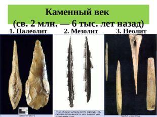 Каменный век (св. 2 млн. — 6 тыс. лет назад) 1. Палеолит 2. Мезолит 3. Неолит