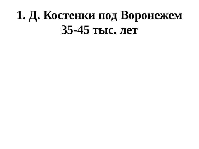 1. Д. Костенки под Воронежем 35-45 тыс. лет