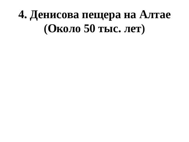 4. Денисова пещера на Алтае (Около 50 тыс. лет)