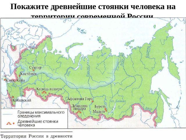 Покажите древнейшие стоянки человека на территории современной России.