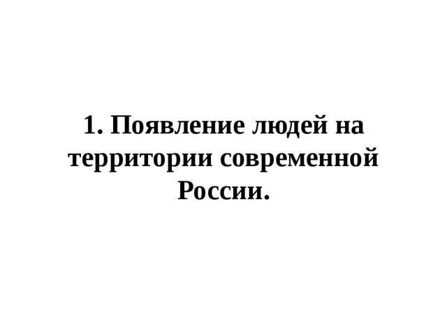 1. Появление людей на территории современной России.