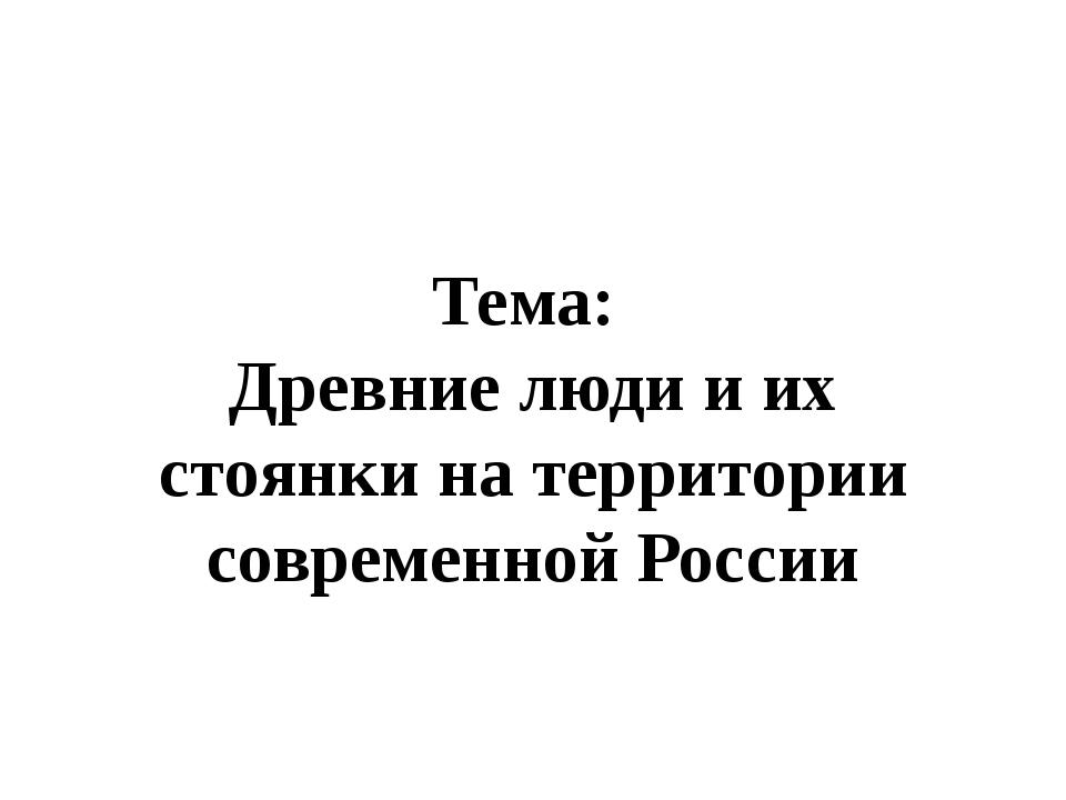 Тема: Древние люди и их стоянки на территории современной России