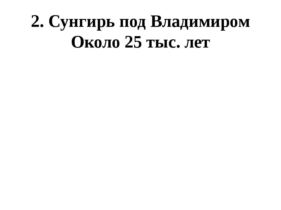 2. Сунгирь под Владимиром Около 25 тыс. лет