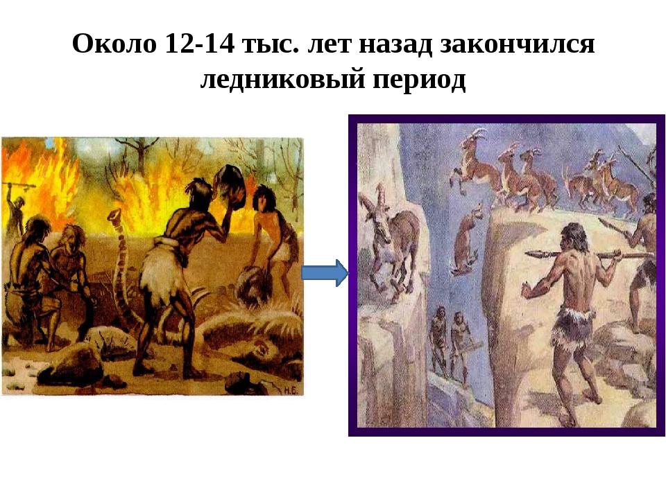 Около 12-14 тыс. лет назад закончился ледниковый период