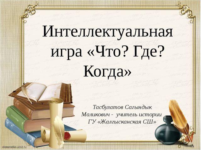 Интеллектуальная игра «Что? Где? Когда» Тасбулатов Сагындык Маликович - учите...