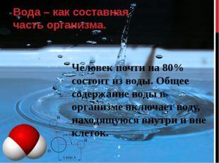 Человек почти на 80% состоит из воды. Общее содержание воды в организме включ