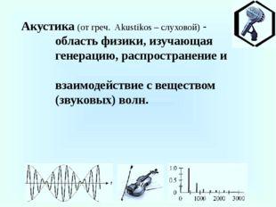 Акустика (от греч. Akustikos – слуховой) - область физики, изучающая генераци