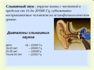 Диапазоны слышимых звуков Дети: 16 – 22000 Гц 16-20 лет: – 20000 Гц 25-35 лет