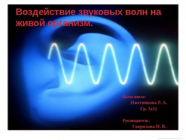 Воздействие звуковых волн на живой организм. Выполнила: Ижетникова Р. А. Гр....