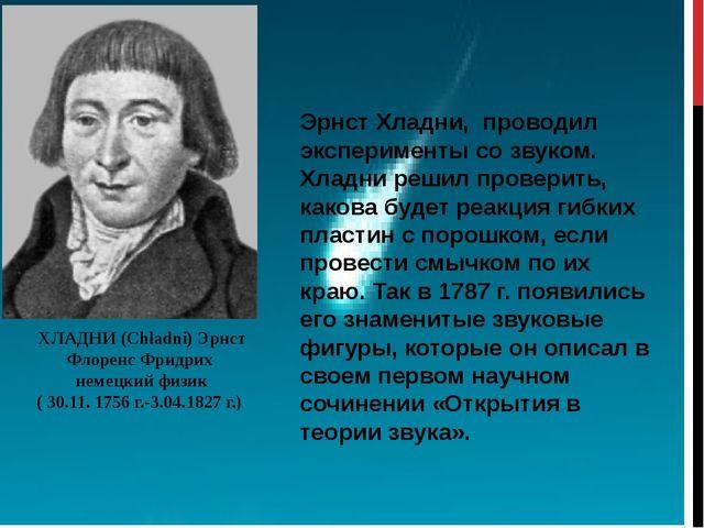 ХЛАДНИ (Chladni) Эрнст Флоренс Фридрих немецкий физик ( 30.11. 1756 г.-3.04.1...