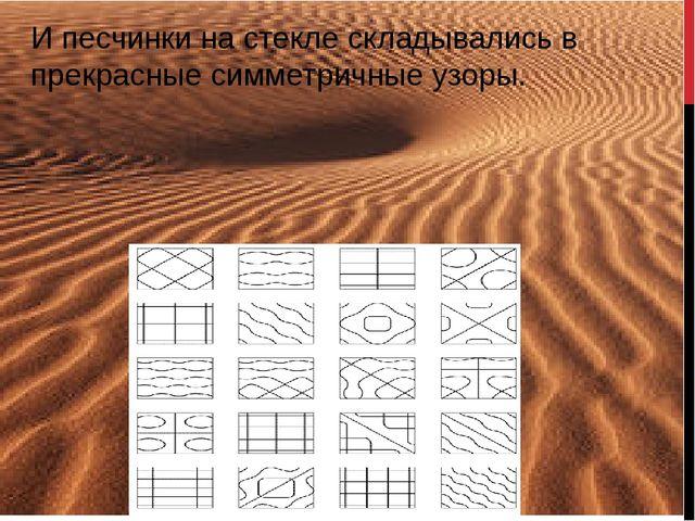 И песчинки на стекле складывались в прекрасные симметричные узоры.