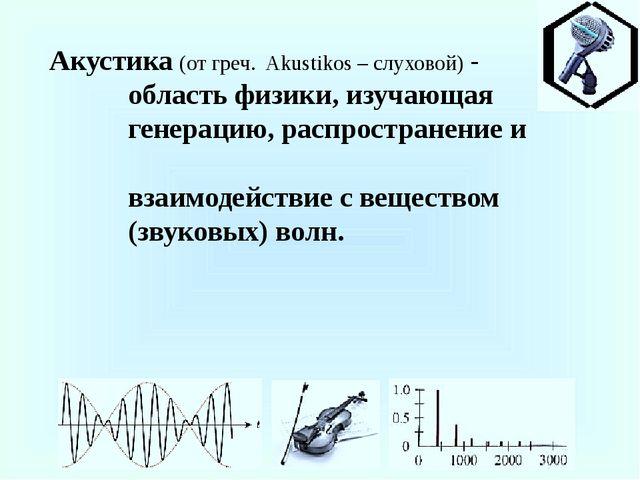 Акустика (от греч. Akustikos – слуховой) - область физики, изучающая генераци...