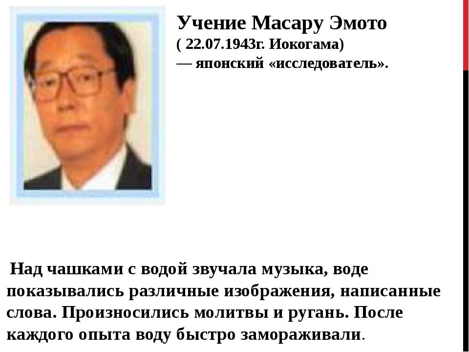 Учение Масару Эмото ( 22.07.1943г. Иокогама) — японский «исследователь». Над...